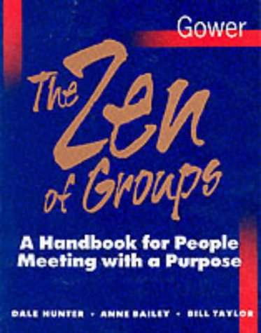 The Zen of Groups: A Handbook for People Meeting with a Purpose (0566074893) by Dale Hunter; Anne Bailey; Bill Taylor