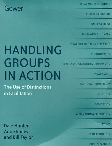 Handling Groups in Action: The Use of Distinctions in Facilitation (0566082721) by Dale Hunter; Anne Bailey; Bill Taylor