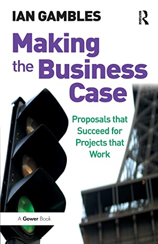 9780566087455: Making the Business Case: Proposals That Succeed For Projects That Work
