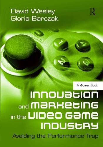 9780566091674: Innovation and Marketing in the Video Game Industry: Avoiding the Performance Trap
