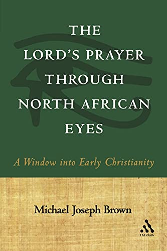 The Lord's Prayer through North African Eyes: A Window into Early Christianity: Michael Joseph ...