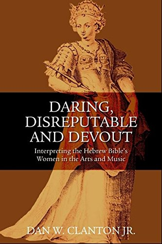 Daring, Disreputable and Devout: Interpreting the Hebrew Bible s Women in the Arts and Music (...