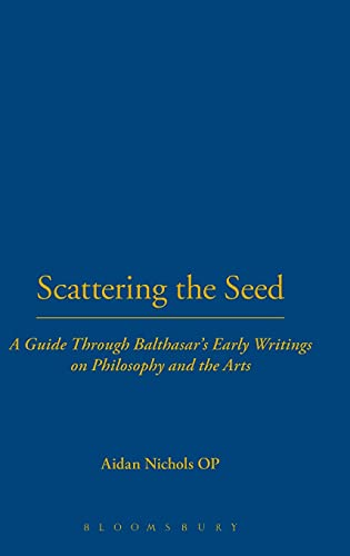 9780567031013: Scattering the Seed: A Guide Through Balthasar's Early Writings on Philosophy and the Arts (Introduction to Hans Urs Von Balthasar)