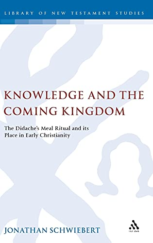 Knowledge and the Coming Kingdom: The Didaches Meal Ritual and Its Place in Early Christianity: ...