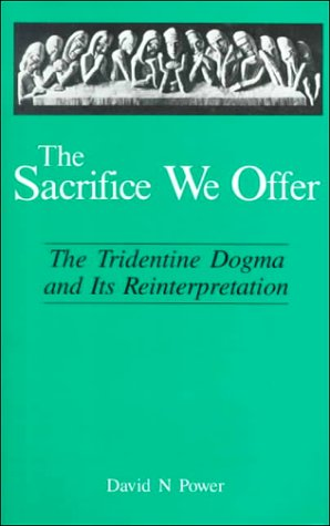 The Sacrifice We Offer. The Tridentine Dogma and its Reinterpretation.: POWER, DAVID N.