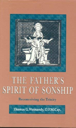 The Father's Spirit of Sonship: Reconceiving the Trinity: Thomas G. Weinandy, O.F.M. Cap.