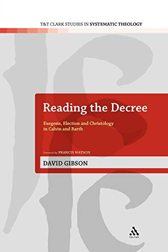 9780567129178: Reading the Decree: Exegesis, Election and Christology in Calvin and Barth (T&T Clark Studies in Systematic Theology)