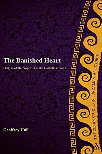 9780567237989: The Banished Heart: Origins of Heteropraxis in the Catholic Church (T&T Clark Studies in Fundamental Liturgy)