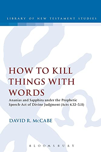 9780567256935: How to Kill Things with Words: Ananias and Sapphira Under the Prophetic Speech-Act of Divine Judgment (Acts 4.32-5.11) (The Library of New Testament Studies)