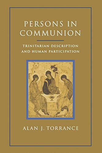 Persons in Communion: Trinitarian Description and Human Participation: Alan J. Torrance