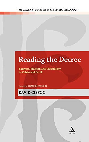 9780567468741: Reading the Decree: Exegesis, Election and Christology in Calvin and Barth (T&T Clark Studies in Systematic Theology)