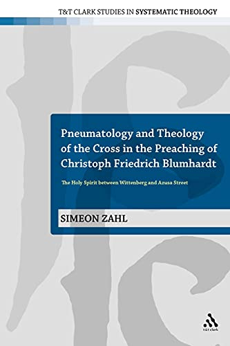 9780567472403: Pneumatology and Theology of the Cross in the Preaching of Christoph Friedrich Blumhardt: The Holy Spirit Between Wittenberg and Azusa Street (T&T Clark Studies in Systematic Theology)