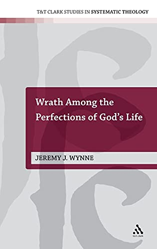 Wrath Among the Perfections of God's Life (T&T Clark Studies in Systematic Theology): ...