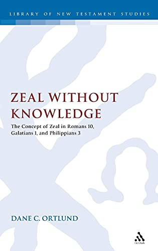 9780567537591: Zeal Without Knowledge: The Concept of Zeal in Romans 10, Galatians 1, and Phlippians 3 (The Library of New Testament Studies)