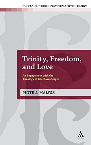 9780567572356: Trinity, Freedom and Love: An Engagement with the Theology of Eberhard Jüngel (T&T Clark Studies in Systematic Theology)