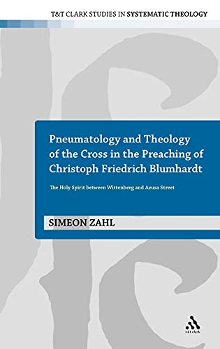 9780567645913: Pneumatology and Theology of the Cross in the Preaching of Christoph Friedrich Blumhardt: The Holy Spirit Between Wittenberg and Azuza Street