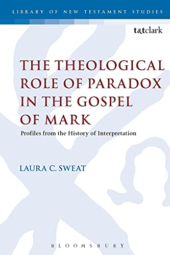 The Theological Role of Paradox in the Gospel of Mark (The Library of New Testament Studies): Sweat...