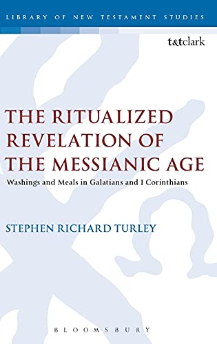 The Ritualized Revelation of the Messianic Age Washings and Meals in Galatians and 1 Corinthians: ...