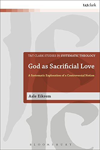 9780567689474: God as Sacrificial Love: A Systematic Exploration of a Controversial Notion (T&T Clark Studies in Systematic Theology)