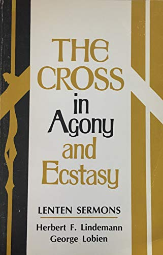 The Cross in Agony and Ecstasy : Lenten Sermons: Herbert F. Lindemann, George Lobien