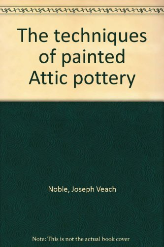 The Techniques of Painted Attic Pottery.: NOBLE, Joseph Veach.
