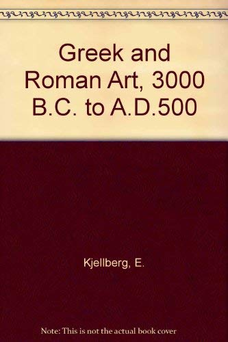Greek and Roman Art, 3000 B. C. To A. D. 500: Kjellberg, Ernst & Saflund, Gosta