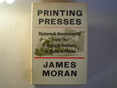 Printing Presses - History and Development from the Fifteenth Century to Modern Times: Moran, James