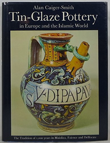 Tin Glaze Pottery in Europe and the Islamic World: The Tradition of 1000 Years in Maiolica, Faience...