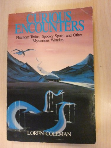 Curious Encounters: Phantom Trains, Spooky Spots and Other Mysterious Wonders: Loren Coleman