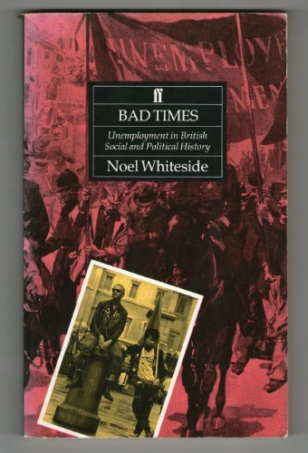Bad Times: Unemployment in British Social and Political History: Whiteside, Noel