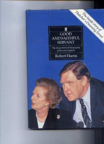 GOOD AND FAITHFUL SERVANT. THE UNAUTHORIZED BIOGRAPHY OF BERNARD INGHAM: Robert Harris