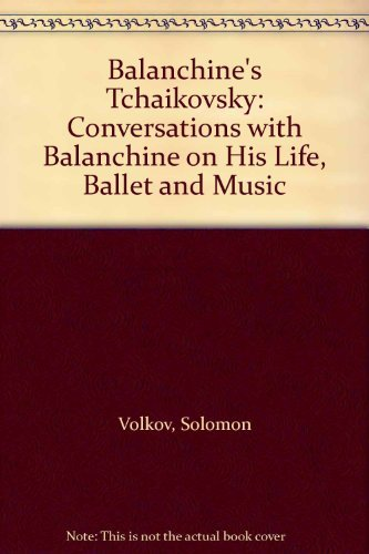 Balanchine's Tchaikovsky: Conversations with Balanchine on His Life, Ballet and Music (9780571170562) by Volkov, Solomon