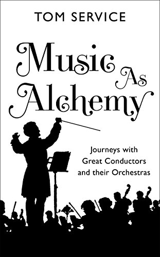 Music and Alchemy: Journeys with Great Conductors and Their Orchestras