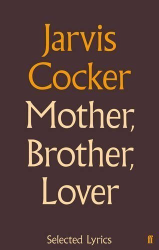 Mother, Brother, Lover: Selected Lyrics >>>> A: Jarvis Cocker