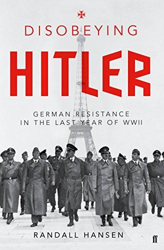 Disobeying Hitler: German Resistance in the Last Year of WW II: Randall Hansen