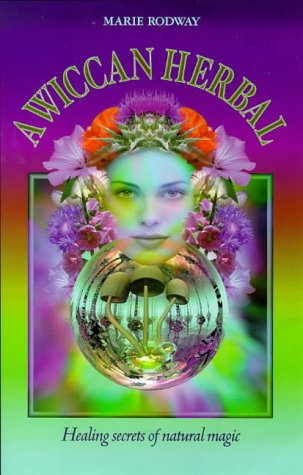 A Wiccan Herbal: Healing Secrets of Natural Magic: Rodway, Marie