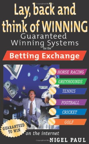 Lay,Back and Think of Winning: Guaranteed Winning Systems for the Betting Exchange: Nigel Paul