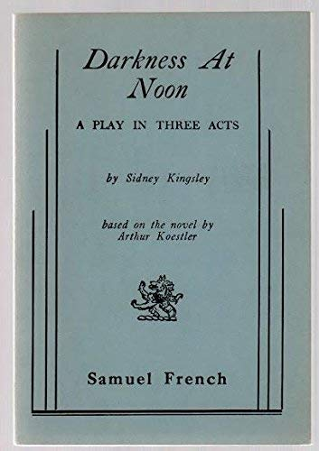 Darkness At Noon: A Play (Acting Edition) (based on the novel by Arthur Koestler): Sidney Kingsley