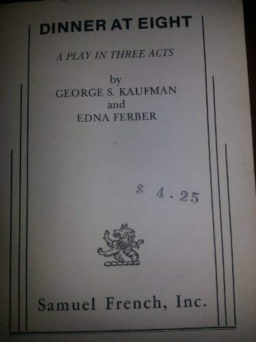 Dinner At Eight: A Play in Three Acts: George S. Kaufman and Edna Ferber