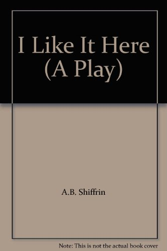 I Like It Here (A Play) A comedy in three acts: Abraham B Shiffrin
