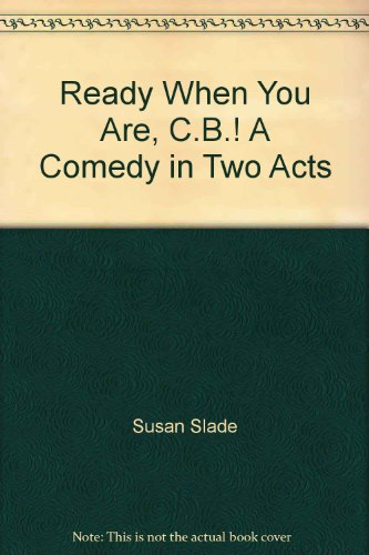Ready When You Are, C.B.! A Comedy in Two Acts: Susan Slade