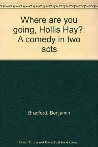 Where are you going, Hollis Jay?: A comedy in two acts: Benjamin Bradford