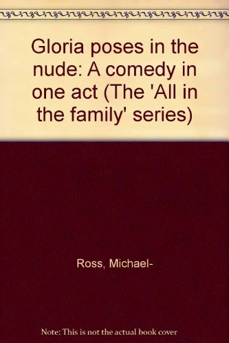 Gloria poses in the nude: A comedy in one act (The 'All in the family' series): Michael- ...