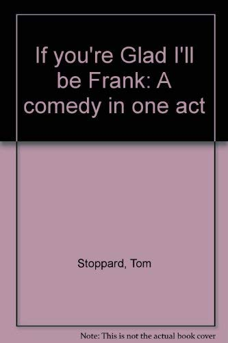 If you're Glad I'll be Frank: A comedy in one act: Tom Stoppard