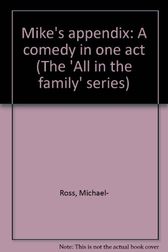 Mike's appendix: A comedy in one act (The 'All in the family' series): Michael Ross