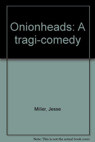 Onionheads: A tragi-comedy: Miller, Jesse