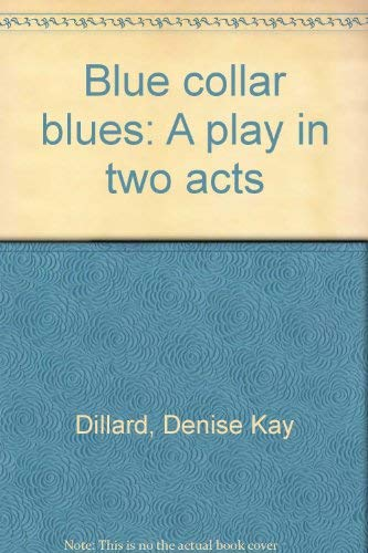 Blue collar blues: A play in two acts: Dillard, Denise Kay