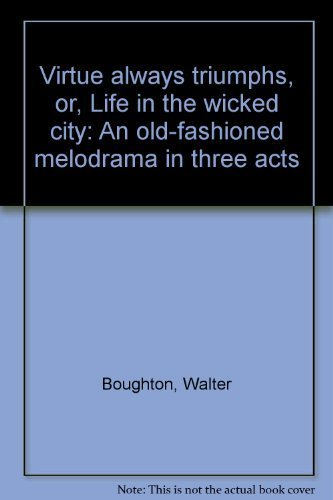 Virtue always triumphs, or, Life in the wicked city: An old-fashioned melodrama in three acts: ...