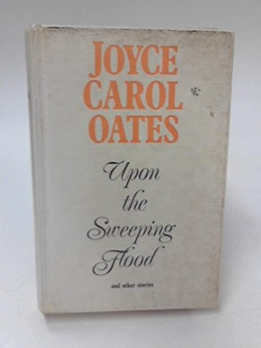 Upon the Sweeping Flood and Other Stories: Oates, Joyce Carol