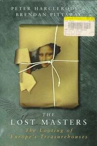 The Lost Masters , The Looting of Europe'sTreasurehouses: Harclerode, Peter; Pittaway, Brendan